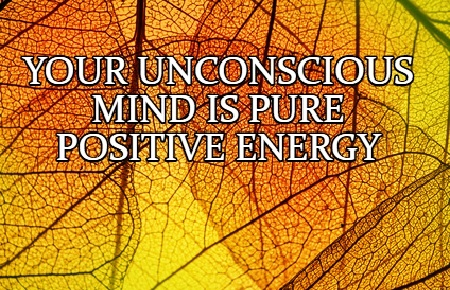Your unconscious mind is pure positive energy.