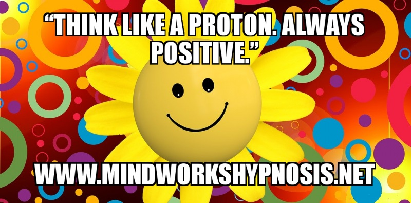 Think like a proton, always positive!